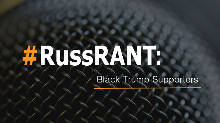 Russ Rant: Black Folks Supporting Trump